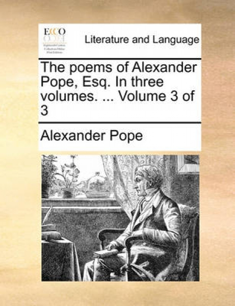 The Poems of Alexander Pope, Esq. in Three Volumes. ... Volume 3 of 3