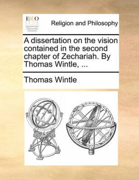 A Dissertation on the Vision Contained in the Second Chapter of Zechariah. by Thomas Wintle, ...