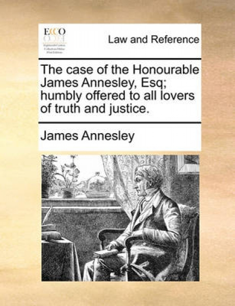 The Case of the Honourable James Annesley, Esq; Humbly Offered to All Lovers of Truth and Justice.