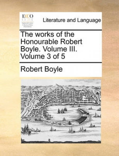The Works of the Honourable Robert Boyle. Volume III. Volume 3 of 5