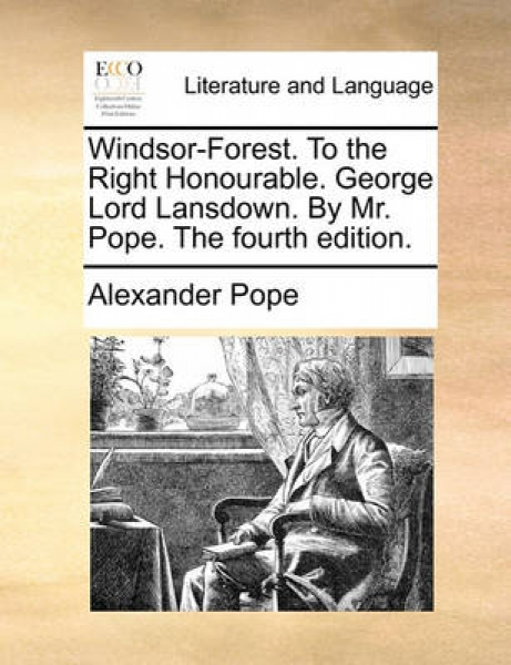 Windsor-Forest. to the Right Honourable. George Lord Lansdown. by Mr. Pope. the Fourth Edition.