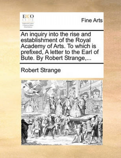 An Inquiry Into the Rise and Establishment of the Royal Academy of Arts. to Which Is Prefixed, a Letter to the Earl of Bute. by Robert Strange, ...