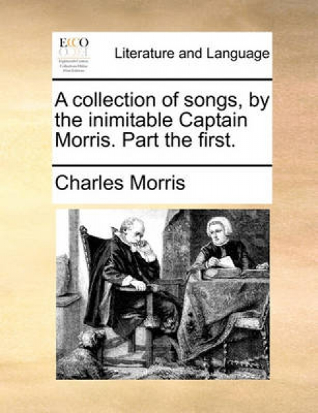 A Collection of Songs, by the Inimitable Captain Morris. Part the First.