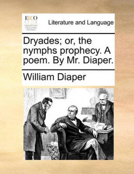 Dryades; Or, the Nymphs Prophecy. a Poem. by Mr. Diaper.