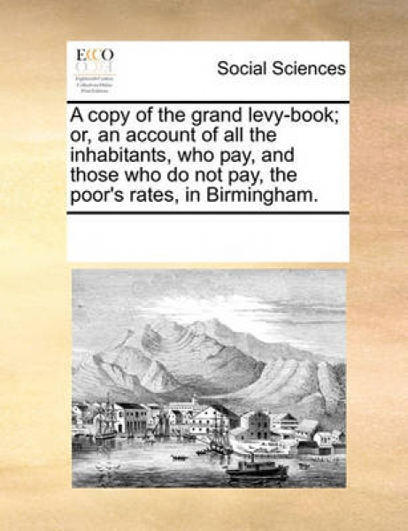 A Copy of the Grand Levy-Book; Or, an Account of All the Inhabitants, Who Pay, and Those Who Do Not Pay, the Poor\'s Rates, in Birmingham.