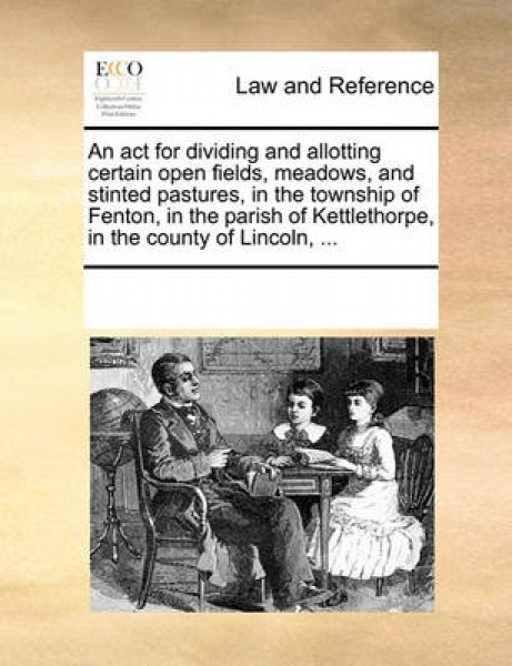 An ACT for Dividing and Allotting Certain Open Fields, Meadows, and Stinted Pastures, in the Township of Fenton, in the Parish of Kettlethorpe, in the County of Lincoln, ...