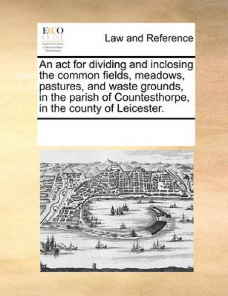 An ACT for Dividing and Inclosing the Common Fields, Meadows, Pastures, and Waste Grounds, in the Parish of Countesthorpe, in the County of Leicester.
