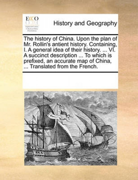 The History of China. Upon the Plan of Mr. Rollin\'s Antient History. Containing, I. a General Idea of Their History. ... VI. a Succinct Description ... to Which Is Prefixed, an Accurate Map of China,
