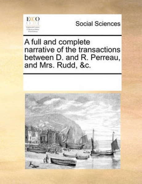 A Full and Complete Narrative of the Transactions Between D. and R. Perreau, and Mrs. Rudd, &C.