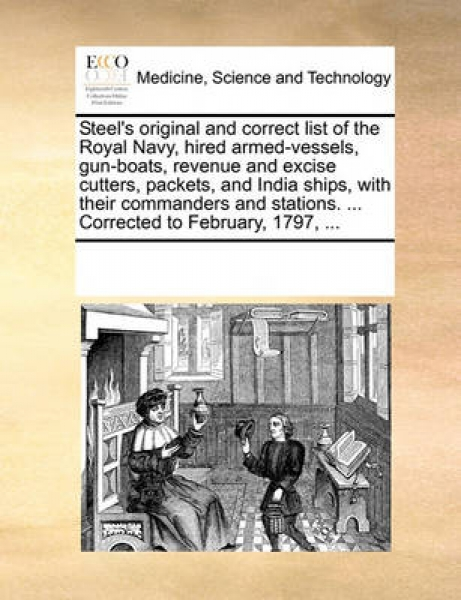 Steel\'s Original and Correct List of the Royal Navy, Hired Armed-Vessels, Gun-Boats, Revenue and Excise Cutters, Packets, and India Ships, with Their Commanders and Stations. ... Corrected to Februar