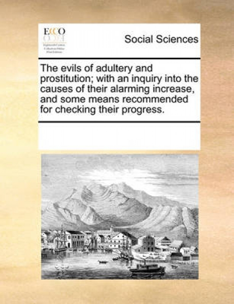 The Evils of Adultery and Prostitution; With an Inquiry Into the Causes of Their Alarming Increase, and Some Means Recommended for Checking Their Progress.