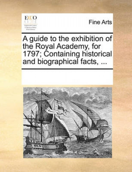 A Guide to the Exhibition of the Royal Academy, for 1797; Containing Historical and Biographical Facts, ...