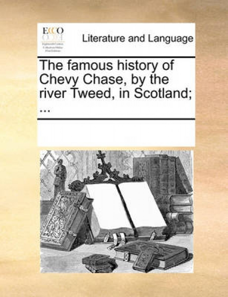 The Famous History of Chevy Chase, by the River Tweed, in Scotland; ...