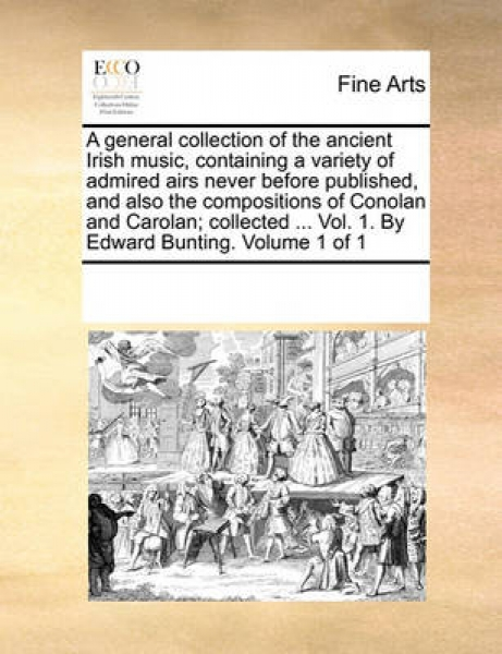 A General Collection of the Ancient Irish Music, Containing a Variety of Admired Airs Never Before Published, and Also the Compositions of Conolan and Carolan; Collected ... Vol. 1. by Edward Bunting.