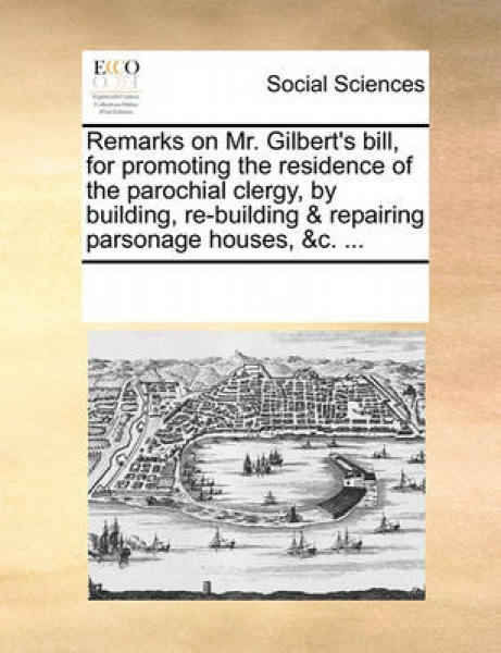 Remarks on Mr. Gilbert\'s Bill, for Promoting the Residence of the Parochial Clergy, by Building, Re-Building & Repairing Parsonage Houses, &C. ...