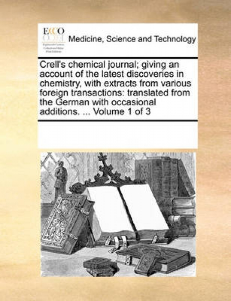 Crell\'s Chemical Journal; Giving an Account of the Latest Discoveries in Chemistry, with Extracts from Various Foreign Transactions
