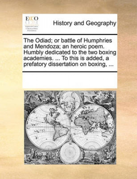 The Odiad; Or Battle of Humphries and Mendoza; An Heroic Poem. Humbly Dedicated to the Two Boxing Academies. ... to This Is Added, a Prefatory Dissertation on Boxing, ...