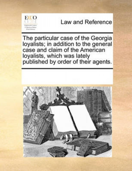 The Particular Case of the Georgia Loyalists; In Addition to the General Case and Claim of the American Loyalists, Which Was Lately Published by Order of Their Agents.