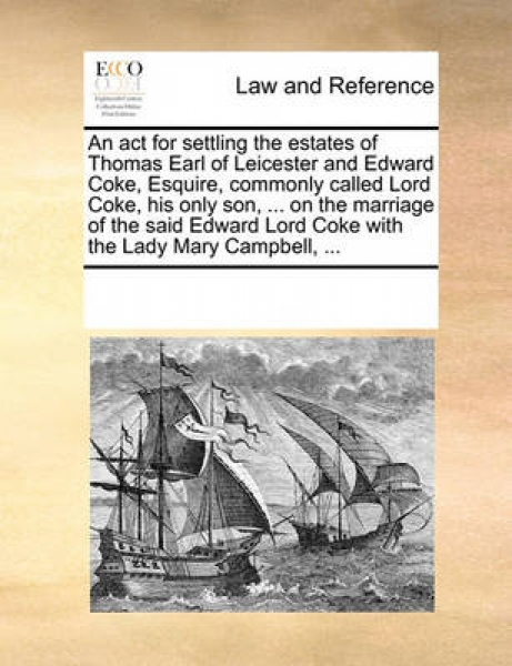 An ACT for Settling the Estates of Thomas Earl of Leicester and Edward Coke, Esquire, Commonly Called Lord Coke, His Only Son, ... on the Marriage of the Said Edward Lord Coke with the Lady Mary Campb