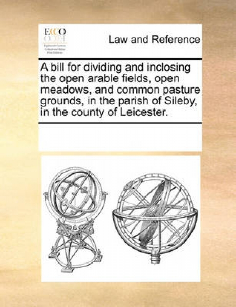 A Bill for Dividing and Inclosing the Open Arable Fields, Open Meadows, and Common Pasture Grounds, in the Parish of Sileby, in the County of Leicester.