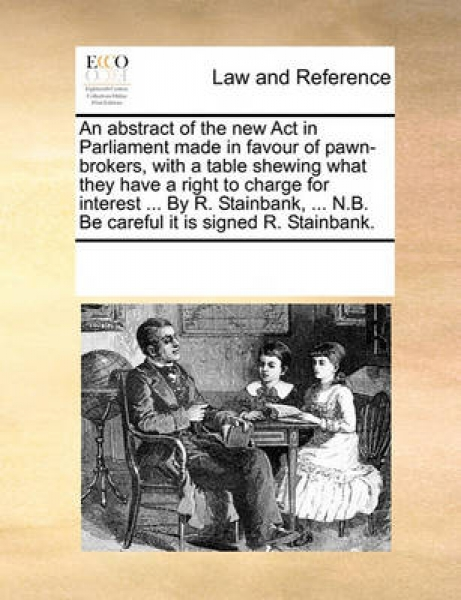 An Abstract of the New ACT in Parliament Made in Favour of Pawn-Brokers, with a Table Shewing What They Have a Right to Charge for Interest ... by R. Stainbank, ... N.B. Be Careful It Is Signed R. Sta
