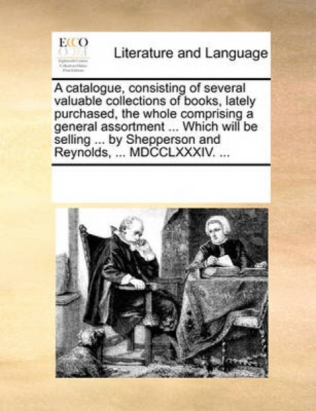 A Catalogue, Consisting of Several Valuable Collections of Books, Lately Purchased, the Whole Comprising a General Assortment ... Which Will Be Selling ... by Shepperson and Reynolds, ... MDCCLXXXIV.