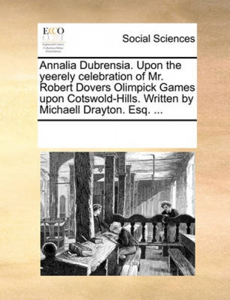 Annalia Dubrensia. Upon the Yeerely Celebration of Mr. Robert Dovers Olimpick Games Upon Cotswold-Hills. Written by Michaell Drayton. Esq. ...