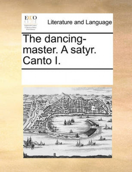 The Dancing-Master. a Satyr. Canto I.