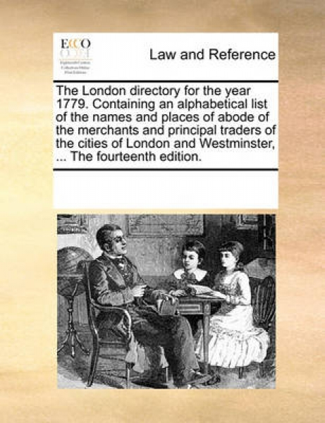 The London Directory for the Year 1779. Containing an Alphabetical List of the Names and Places of Abode of the Merchants and Principal Traders of the Cities of London and Westminster, ... the Fourtee