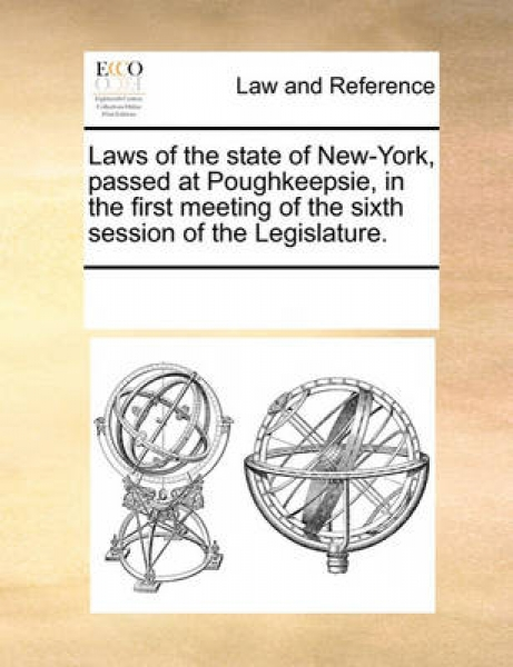 Laws of the State of New-York, Passed at Poughkeepsie, in the First Meeting of the Sixth Session of the Legislature.