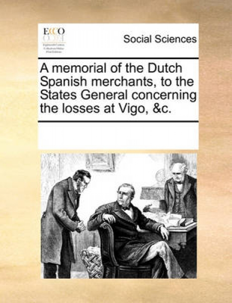 A Memorial of the Dutch Spanish Merchants, to the States General Concerning the Losses at Vigo, &C.