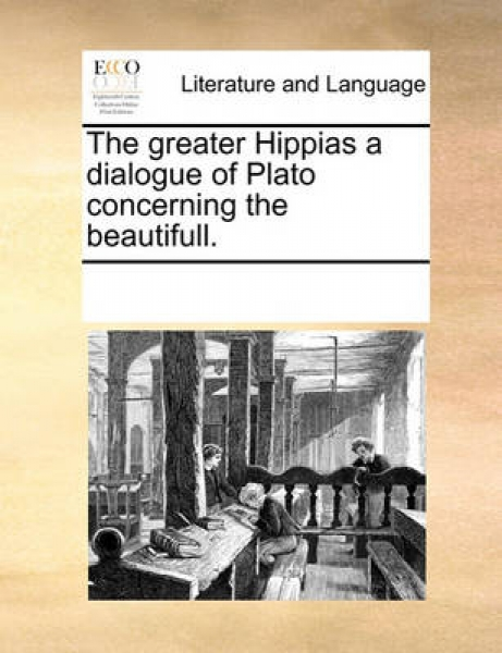 The Greater Hippias a Dialogue of Plato Concerning the Beautifull.