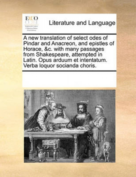 A New Translation of Select Odes of Pindar and Anacreon, and Epistles of Horace, &C. with Many Passages from Shakespeare, Attempted in Latin. Opus Arduum Et Intentatum. Verba Loquor Socianda Choris.
