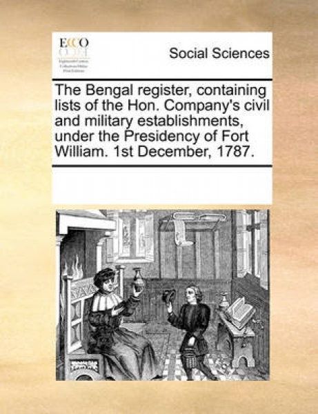 The Bengal Register, Containing Lists of the Hon. Company\'s Civil and Military Establishments, Under the Presidency of Fort William. 1st December, 1787.