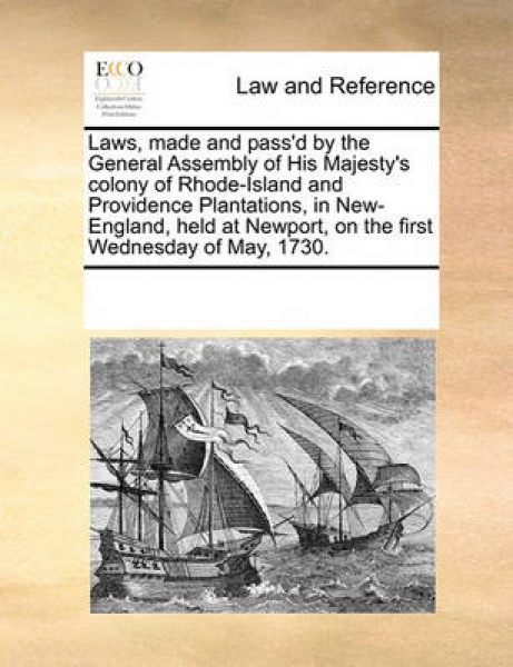 Laws, Made and Pass\'d by the General Assembly of His Majesty\'s Colony of Rhode-Island and Providence Plantations, in New-England, Held at Newport, on the First Wednesday of May, 1730.