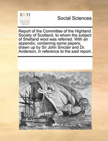 Report of the Committee of the Highland Society of Scotland, to Whom the Subject of Shetland Wool Was Referred. with an Appendix, Containing Some Papers, Drawn Up by Sir John Sinclair and Dr. Anderson