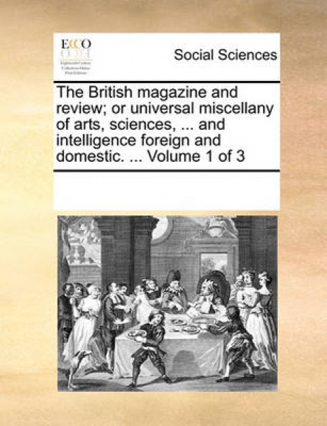 The British Magazine and Review; Or Universal Miscellany of Arts, Sciences, ... and Intelligence Foreign and Domestic. ... Volume 1 of 3