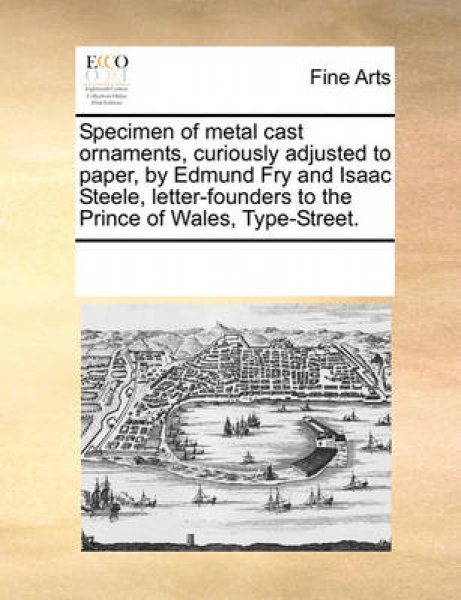 Specimen of Metal Cast Ornaments, Curiously Adjusted to Paper, by Edmund Fry and Isaac Steele, Letter-Founders to the Prince of Wales, Type-Street.