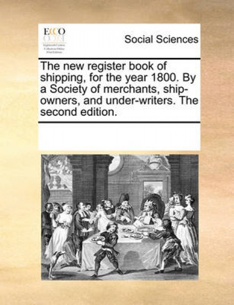 The New Register Book of Shipping, for the Year 1800. by a Society of Merchants, Ship-Owners, and Under-Writers. the Second Edition.