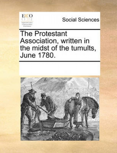 The Protestant Association, Written in the Midst of the Tumults, June 1780.