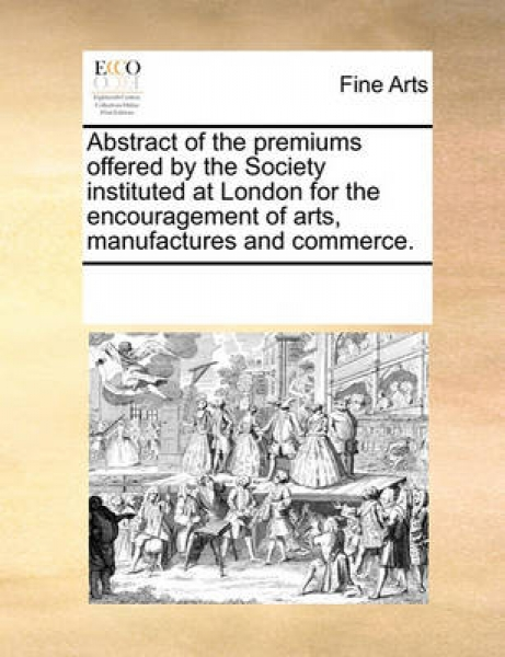 Abstract of the Premiums Offered by the Society Instituted at London for the Encouragement of Arts, Manufactures and Commerce.