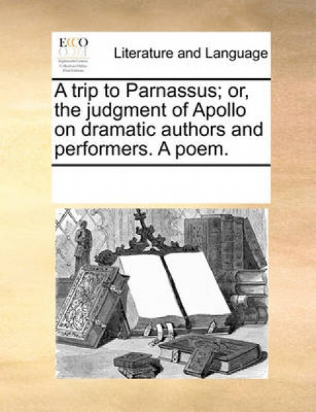 A Trip to Parnassus; Or, the Judgment of Apollo on Dramatic Authors and Performers. a Poem.