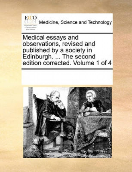 Medical Essays and Observations, Revised and Published by a Society in Edinburgh. ... the Second Edition Corrected. Volume 1 of 4