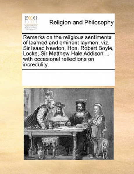 Remarks on the Religious Sentiments of Learned and Eminent Laymen; Viz. Sir Isaac Newton, Hon. Robert Boyle, Locke, Sir Matthew Hale Addison, ... with Occasional Reflections on Incredulity.
