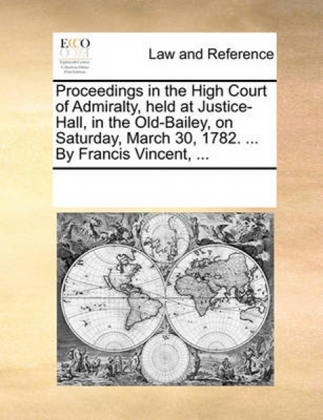 Proceedings in the High Court of Admiralty, Held at Justice-Hall, in the Old-Bailey, on Saturday, March 30, 1782. ... by Francis Vincent, ...