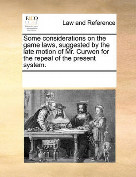Some Considerations on the Game Laws, Suggested by the Late Motion of Mr. Curwen for the Repeal of the Present System.