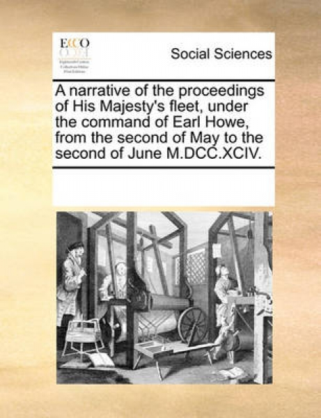 A Narrative of the Proceedings of His Majesty\'s Fleet, Under the Command of Earl Howe, from the Second of May to the Second of June M.DCC.XCIV.