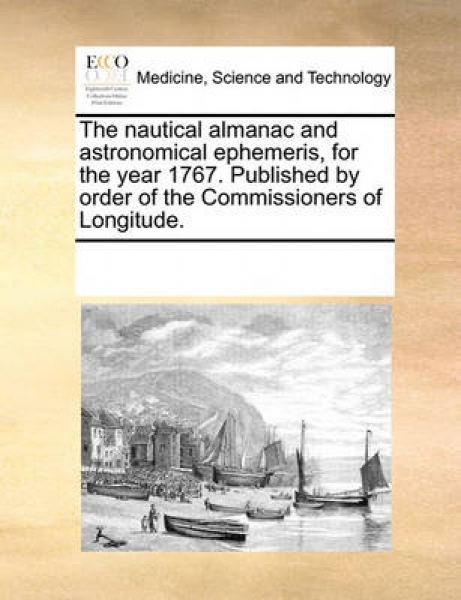 The Nautical Almanac and Astronomical Ephemeris, for the Year 1767. Published by Order of the Commissioners of Longitude.