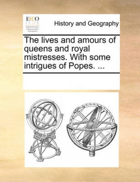 The Lives and Amours of Queens and Royal Mistresses. with Some Intrigues of Popes. ...