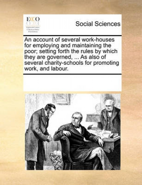 An Account of Several Work-Houses for Employing and Maintaining the Poor; Setting Forth the Rules by Which They Are Governed, ... as Also of Several Charity-Schools for Promoting Work, and Labour.
